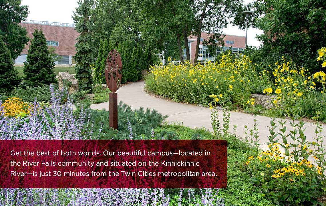 Get the best of both worlds. Our beautiful campus, located in the River Falls community and situated on the Kinnickinnic River, is just 30 minutes from the Twin Cities Metropolitan area