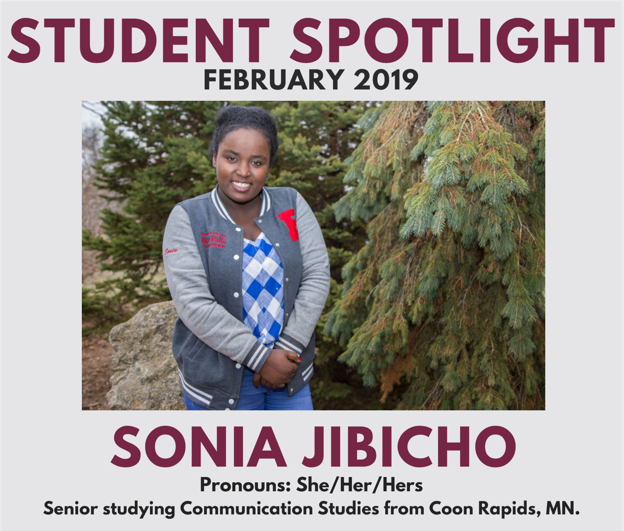 This is a photo of the February 2019 Student Spotlight, Sonia Jibicho. Sonia is a senior studying Communication Studies from Coon Rapids, MN. She uses She/Her/Hers pronouns. Sonia is outside wearing her Student Involvement River Falls jacket.