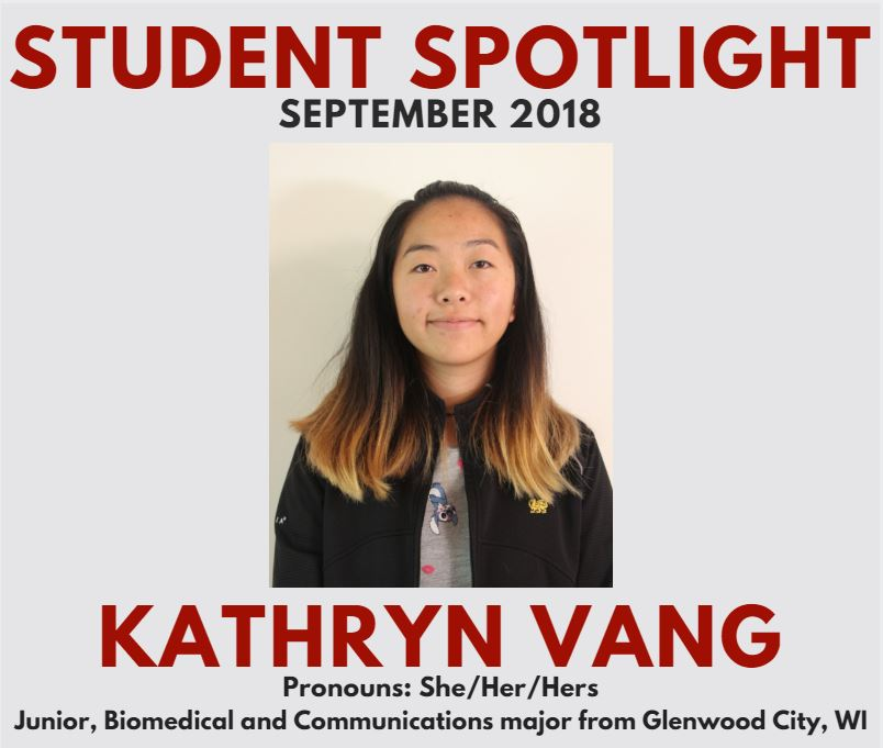 September 2018 Student Spotlight Katheryn Vang: She/Her/Hers pronouns. Junior, biomedical and communication majors, from Glenwood City, W