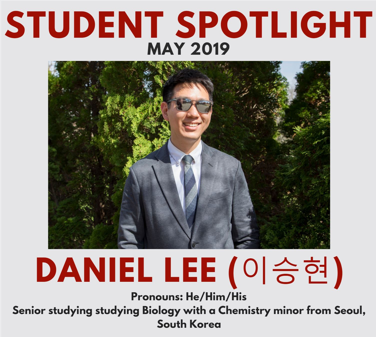 This is a photo of the May 2019 student spotlight, Daniel Lee. Daniel is a senior from Seoul, South Korea studying Biology with a Chemistry minor. He/Him/His pronouns. Daniel is outside in this photo, wearing a grey suit and sunglasses.