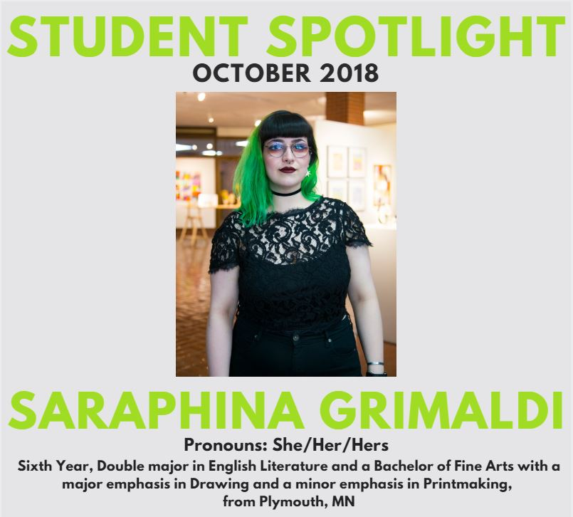 October 2018 Student Spotlight: Saraphina Grimaldi. sixth year student, double major in english literature and a bachelor of fine arts with a major emphasis in drawing and a minor emphasis in printmaking, from Plymouth, MN, Pronouns are she/her/hers