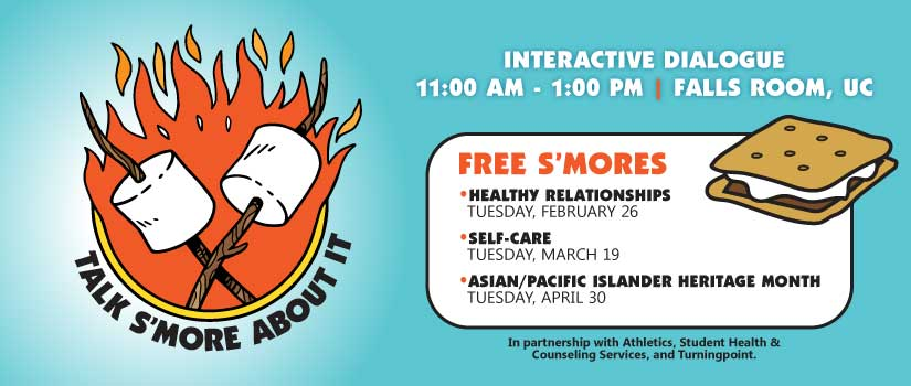 Talk Smore About It 2019. Interactive dialogue, 11am-1pm Falls Room UC. Free s'mores! Healthy relationships Tuesday Feb 26th, Self-care Tuesday March 19th, Asian/Pacific Islander Heritage Month Tuesday Aprol 30th